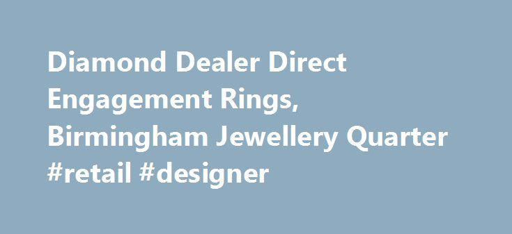 Diamond Dealer Direct Engagement Rings, Birmingham Jewellery Quarter #retail #designer http://retail.nef2.com/diamond-dealer-direct-engagement-rings-birmingham-jewellery-quarter-retail-designer/  #diamond retailers # The Leading Jewellery Shop in Birmingham We've spent a long time in the jewellery industry, and that has enabled us to forge relationships with suppliers throughout the world. This means we have access to a massive 70% of the polished diamonds available. If you're looking for a…