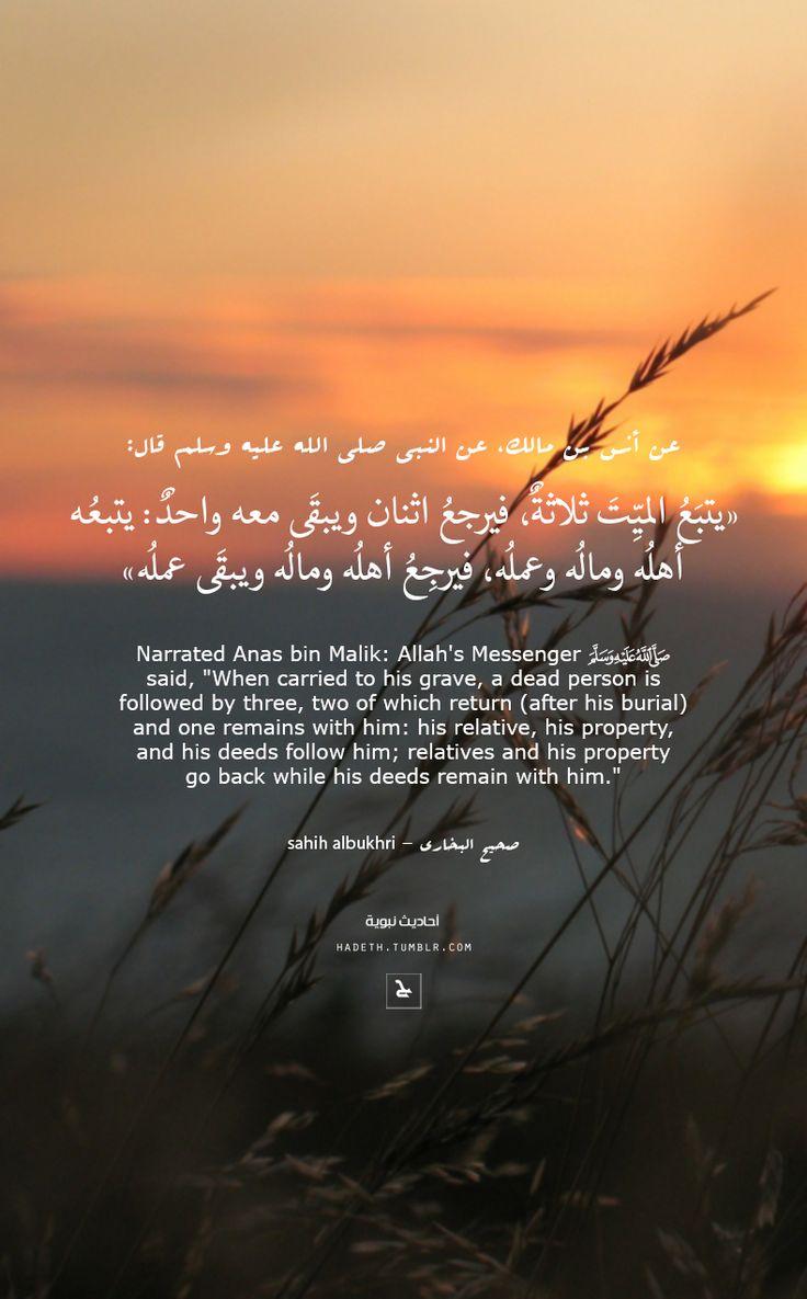 "DesertRose///عن أنس بن مالك، عن النبي صلى الله عليه وسلم قال:""يتبَع الميِّتَ ثلاثةٌ، فيرجعُ اثنان ويبقَى معه واحدٌ : يتبعُه أهلُه ومالُه وعملُه ، فيرجِعُ أهلُه ومالُه ويبقَى عملُه""صحيح البخاري; Narrated Anas bin Malik: Allah's Messenger (ﷺ) said, ""When carried to his grave, a dead person is followed by three, two of which return (after his burial) and one remains with him: his relative, his property, and his deeds follow him; relatives and his property go back while his deeds remain with…"