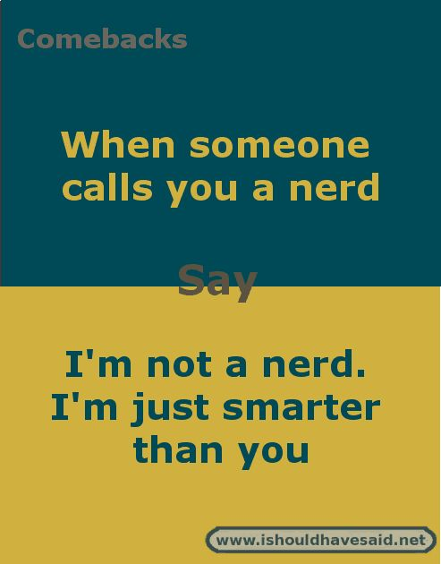 Comebacks for mean people who call you a nerd. Check out