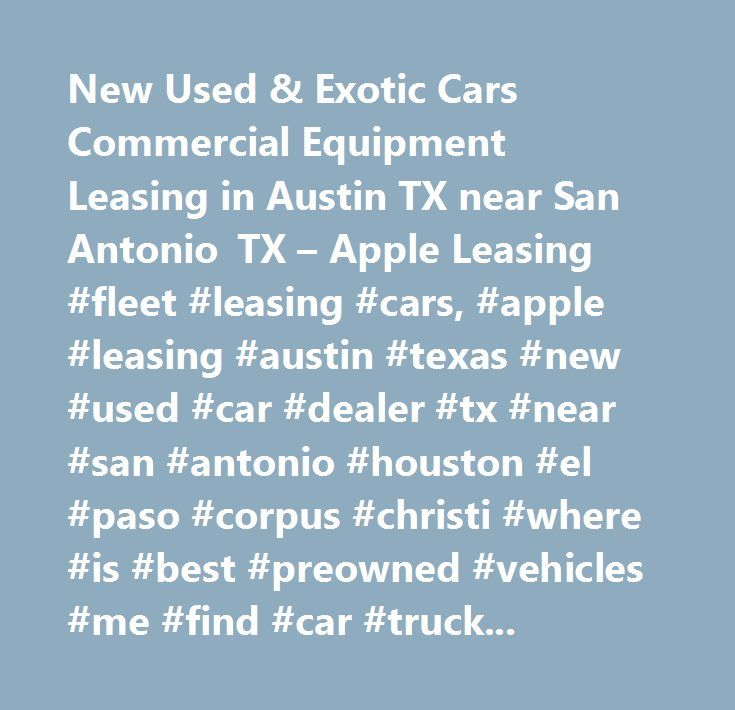 New Used & Exotic Cars Commercial Equipment Leasing in Austin TX near San Antonio TX – Apple Leasing #fleet #leasing #cars, #apple #leasing #austin #texas #new #used #car #dealer #tx #near #san #antonio #houston #el #paso #corpus #christi #where #is #best #preowned #vehicles #me #find #car #truck #suv #van #exotic #commercial #equipment #finance #lease #specials #reviews #for #lease #construction #medical #oilfield #farm #aviation…