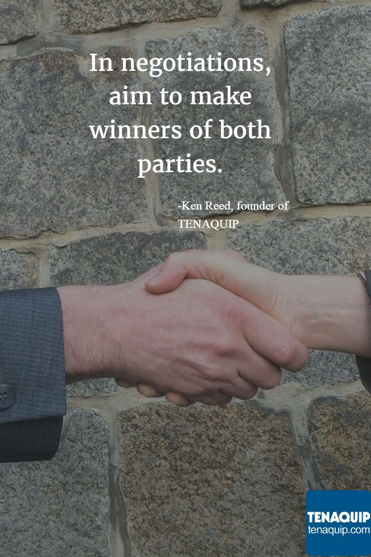 In negotiations, aim to make winners of both parties. -Ken Reed, founder of TENAQUIP