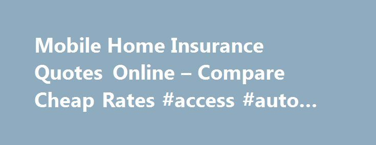 Mobile Home Insurance Quotes Online – Compare Cheap Rates #access #auto #insurance http://insurances.remmont.com/mobile-home-insurance-quotes-online-compare-cheap-rates-access-auto-insurance/  #home insurance quotes # Mobile Home Insurance Quotes Buying a home is a huge expense, but if you don't mind having a smaller place to live, you may want to consider purchasing a mobile home to save money. These homes offer everything that a traditional house can, but at a much lower cost. Owning aRead…