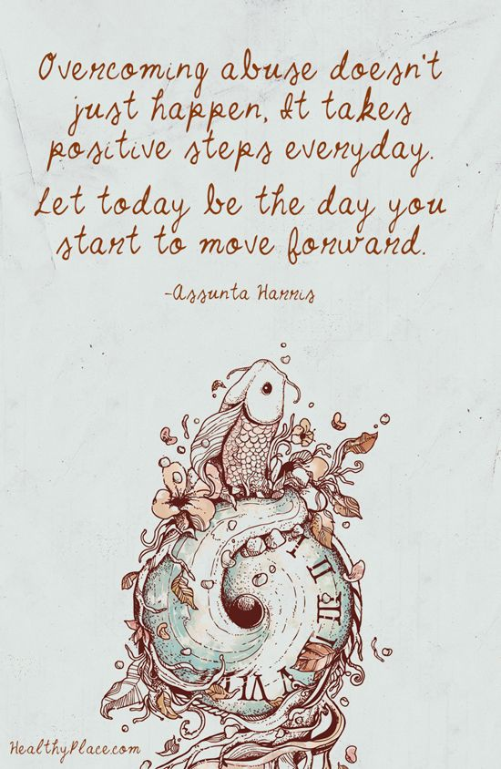 Quote on abuse: Overcoming abuse doesn't just happen. It takes positive steps everyday. Let today be the day you start to move forward. -Assunta Harris. www.HealthyPlace.com