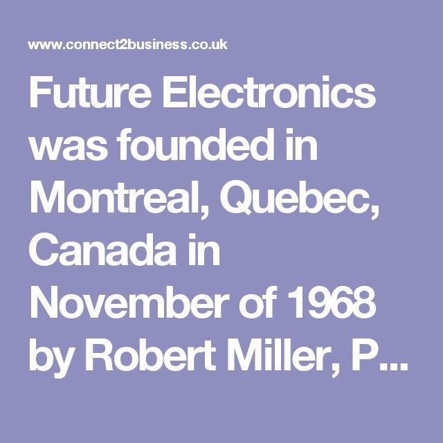 Future Electronics was founded in Montreal, Quebec, Canada in November of 1968 by Robert Miller, President. In 1972, the company opened its first American office in Boston, Massachusetts, and expanded into Europe with the opening of its Munich, Germany office in 1986, and into the Asia Pacific in 1991 with the opening of its Singapore regional headquarters.