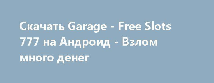Скачать Garage - Free Slots 777 на Андроид - Взлом много денег http://droider-best.ru/azart/829-skachat-garage-free-slots-777-na-android-vzlom-mnogo-deneg.html