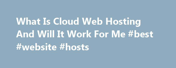 What Is Cloud Web Hosting And Will It Work For Me #best #website #hosts http://vds.remmont.com/what-is-cloud-web-hosting-and-will-it-work-for-me-best-website-hosts/  #cloud web hosting # Web Hosting Guide What Is Cloud Web Hosting And Will It Work For Me There is a bit of a buzz surrounding cloud web hosting these days and if you are researching various hosting options, you will certainly run across this term. But, there are only a handful of web hosts […]