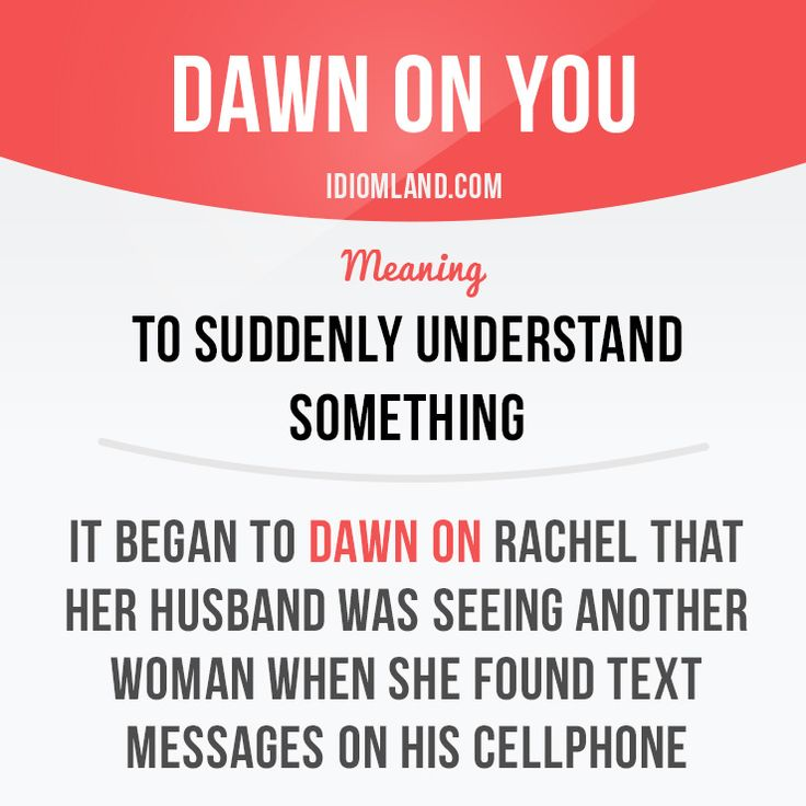 """Dawn on you"" means ""to suddenly understand something"". Example: It began to dawn on Rachel that her husband was seeing another woman when she found text messages on his cellphone. #idiom #idioms #slang #saying #sayings #phrase #phrases #expression #expressions #english #englishlanguage #learnenglish #studyenglish #language #vocabulary #efl #esl #tesl #tefl #toefl #ielts #toeic #dawn"