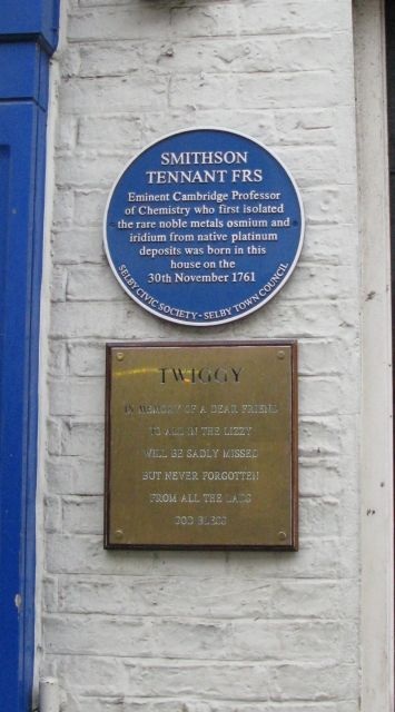 Smithson Tennant FRS eminent Cambridge Professor of Chemistry who first isolated the rare noble metals osmium and iridium from native platinum deposits was born in this house on the 30th November 1761.  Finkle Street, Selby, North Yorkshire.