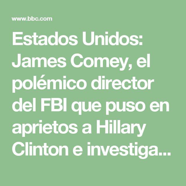Estados Unidos: James Comey, el polémico director del FBI que puso en aprietos a Hillary Clinton e investigaba los supuestos vínculos de la campaña de Trump con Rusia - BBC Mundo