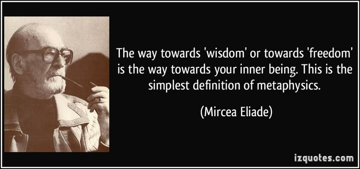 The way towards 'wisdom' or towards 'freedom' is the way towards your inner being. This is the simplest definition of metaphysics. (Mircea Eliade) #quotes #quote #quotations #MirceaEliade