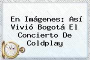 http://tecnoautos.com/wp-content/uploads/imagenes/tendencias/thumbs/en-imagenes-asi-vivio-bogota-el-concierto-de-coldplay.jpg Coldplay. En imágenes: así vivió Bogotá el concierto de Coldplay, Enlaces, Imágenes, Videos y Tweets - http://tecnoautos.com/actualidad/coldplay-en-imagenes-asi-vivio-bogota-el-concierto-de-coldplay/