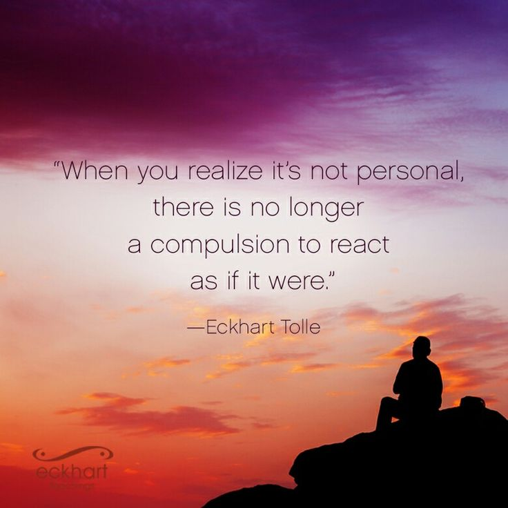 """""""When you realize it's not personal, there is no longer a compulsion to react as if it were."""" ~Eckhart Tolle Please Feel Free To Repin"""