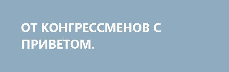 ОТ КОНГРЕССМЕНОВ С ПРИВЕТОМ. http://rusdozor.ru/2017/01/11/ot-kongressmenov-s-privetom/  Почему новый пакет антироссийских санкций, предложенных американскому Конгрессу группой сенаторов, не будет реализован  Как и ожидалось, абсурдные и не имеющие ничего общего со здравым смыслом обвинения России в кибератаках против США превратились для тамошних русофобов и трампофобов (сейчас это ...