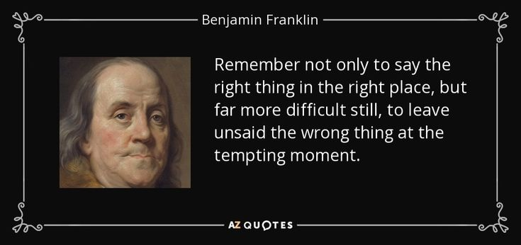 Remember not only to say the right thing in the right place, but far more difficult still, to leave unsaid the wrong thing at the tempting moment. - Benjamin Franklin