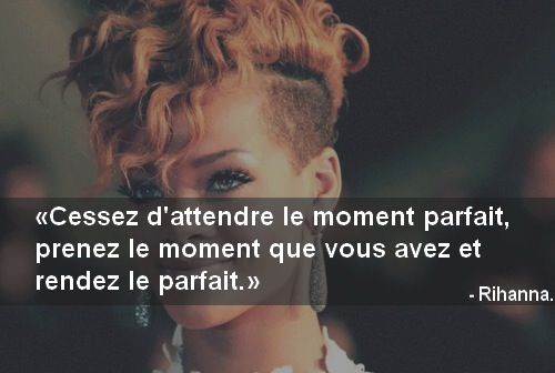 Citation de Rihanna stop waiting for the perfect moment take the time you have and make it perfect