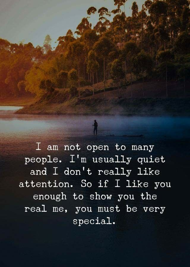 I am not open to many people. I'm usually quiet and I don't really like attention. So if I like you enough to show you the real me, you must be very special.