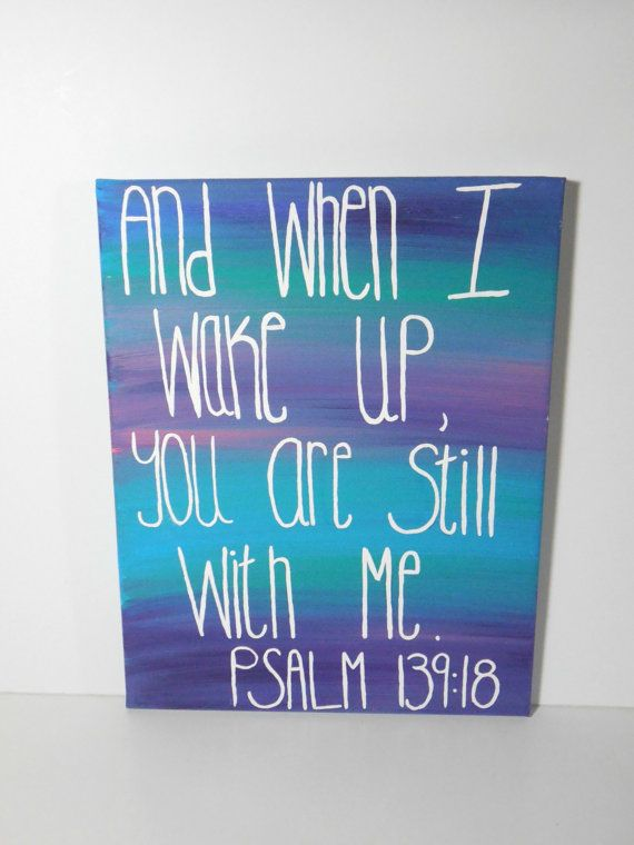 PSALM 139:18 And when I wake up, you are still with me.  This would be perfect for above the bed!