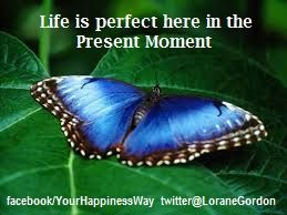 The present moment is perfect when we stay there.