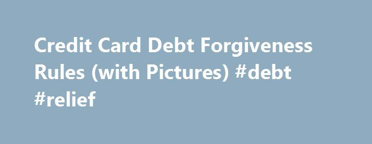 Credit Card Debt Forgiveness Rules (with Pictures) #debt #relief http://debt.nef2.com/credit-card-debt-forgiveness-rules-with-pictures-debt-relief/  #credit card debt forgiveness # Credit Card Debt Forgiveness Rules When people use a credit card, they are borrowing money from the card issuer. If repaying the loan becomes a financial burden, they can take steps to reduce or even eliminate the debt. However, these steps, from ignoring the loan to making payment arrangements with the lender to…