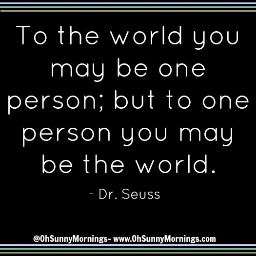 """To the world you may be one person; but to one person you may be the world."" - Dr. Seuss"