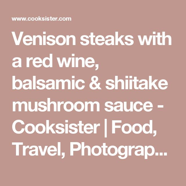 Venison steaks with a red wine, balsamic & shiitake mushroom sauce - Cooksister   Food, Travel, Photography