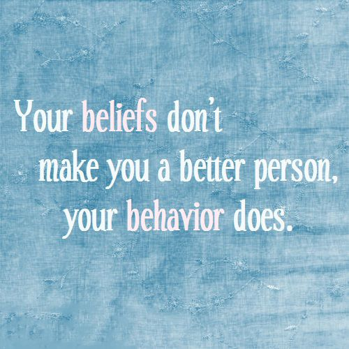 Beliefs don't make you a better person your behaviour does ♥