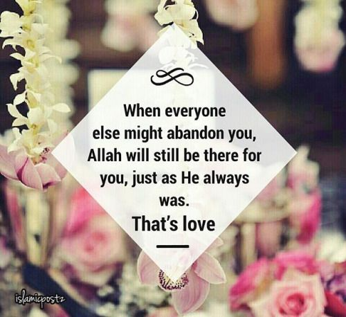 """When everyone else might abandon you, Allah Subhanahu wa Ta'ala will still be there for you, just as He always was. That's love."" 
