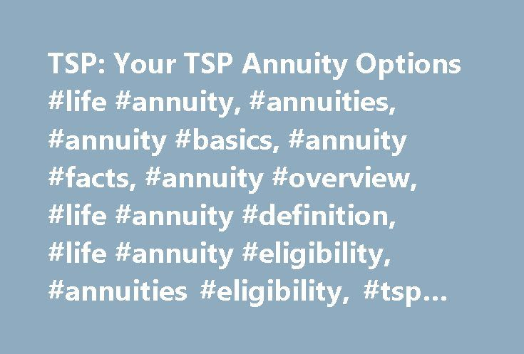 TSP: Your TSP Annuity Options #life #annuity, #annuities, #annuity #basics, #annuity #facts, #annuity #overview, #life #annuity #definition, #life #annuity #eligibility, #annuities #eligibility, #tsp #life #annuity http://italy.remmont.com/tsp-your-tsp-annuity-options-life-annuity-annuities-annuity-basics-annuity-facts-annuity-overview-life-annuity-definition-life-annuity-eligibility-annuities-eligibility-tsp/  Life Annuities: Your TSP Annuity Options The TSP, through its annuity provider…