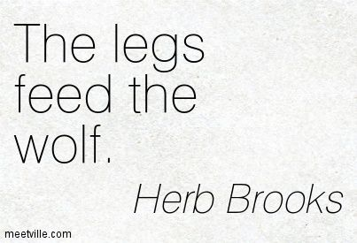 The legs feed the wolf. Herb Brooks