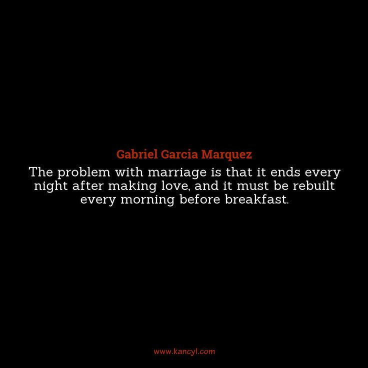 """""""The problem with marriage is that it ends every night after making love, and it must be rebuilt every morning before breakfast."""", Gabriel Garcia Marquez"""
