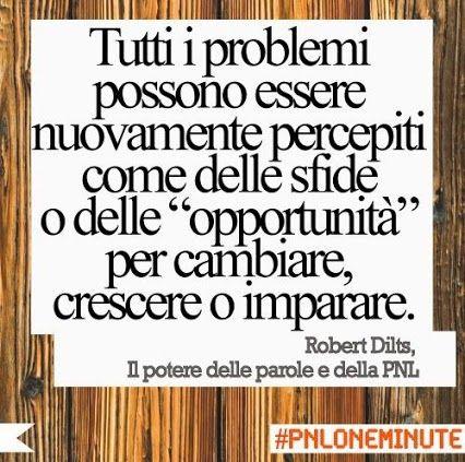 """Tutti i problemi possono essere nuovamente percepiti come delle sfide o delle """"opportunità"""" per cambiare, crescere o imparare. #RobertDilts #Pnl"""