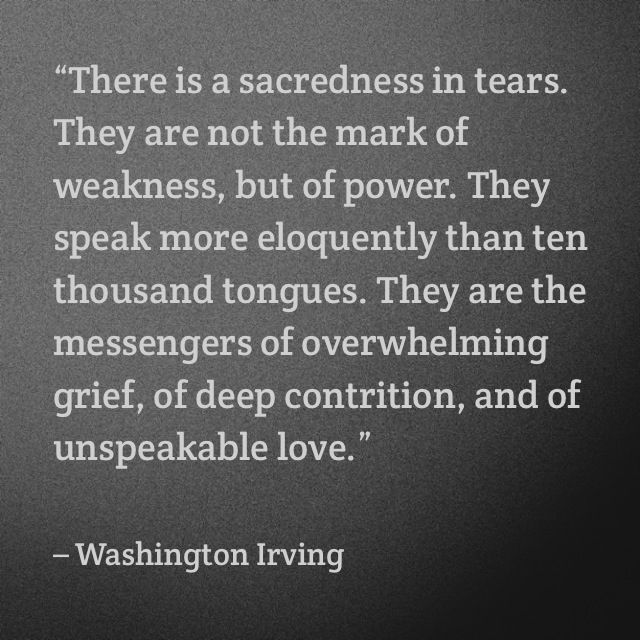 Tears. They are the messengers of overwhelming grief, of deep contrition, and of unspeakable love.