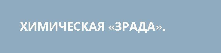 ХИМИЧЕСКАЯ «ЗРАДА». http://rusdozor.ru/2017/03/24/ximicheskaya-zrada/  Душа поет, когда идешь по одной из центральных улиц Киева – Владимирской. Вот здание «Сбербанка РФ», которое наглухо замуровали наши патриоты. Сами блокировщики тоже имеются в наличии: вальяжно лежат на модных креслах с наполнителем из кетайских шариков и следят, чтобы ...