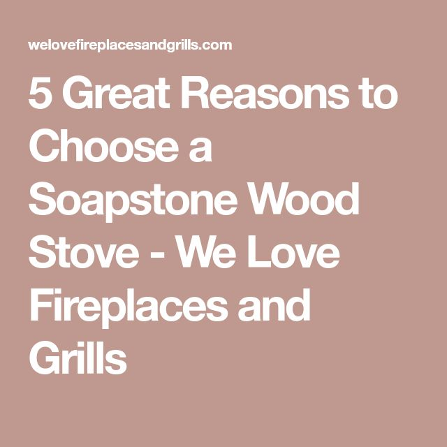 5 Great Reasons to Choose a Soapstone Wood Stove - We Love Fireplaces and Grills