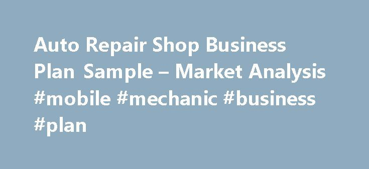 Auto Repair Shop Business Plan Sample – Market Analysis #mobile #mechanic #business #plan http://anaheim.remmont.com/auto-repair-shop-business-plan-sample-market-analysis-mobile-mechanic-business-plan/  Auto Repair Shop Business Plan 4.2 Service Business Analysis This section is covered in the Competitive Comparison section of the Plan. 4.2.1 Competition and Buying Patterns While many customers looking to purchase automotive repair services are concerned with price, the primary concern is…