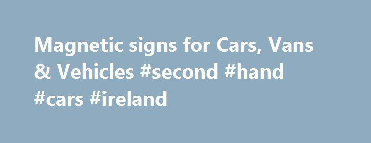 Magnetic signs for Cars, Vans & Vehicles #second #hand #cars #ireland http://cars.nef2.com/magnetic-signs-for-cars-vans-vehicles-second-hand-cars-ireland/  #magnetic car signs # Magnetic sign pricing Reflective Magnetic signs the whole design / sign is reflective really stands out at night when light hits them. Why Choose Sign Right for your Magnetic Signs We have been making magnetic signs for over 10 years. All our magnetic vehicle signs are produced using the highest quality 0.85mm…