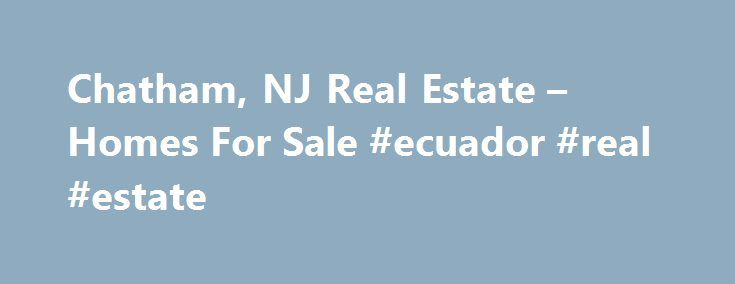 Chatham, NJ Real Estate – Homes For Sale #ecuador #real #estate http://real-estate.remmont.com/chatham-nj-real-estate-homes-for-sale-ecuador-real-estate/  #chatham nj real estate # 189 Lafayette Ave, Chatham, NJ 07928 Need Help? Stay Updated The data relating to real estate for sale on this website comes in part from the IDX Program of Garden State Multiple Listing Service, L.L.C. Real estate listings held by other brokerage firms are marked as IDX Listing. Information deemed… Read More »The…