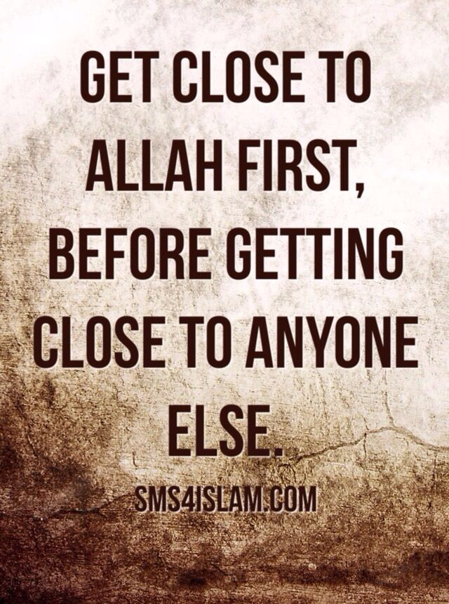 Get close to Allah first, before getting close to anyone else. #Alhumdulillah #For #Islam #Muslim