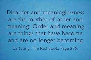 Disorder and meaninglessness are the mother of order and meaning. Order and meaning are things that have become and are no longer becoming. ~Carl Jung, The Red Book, Page 235.