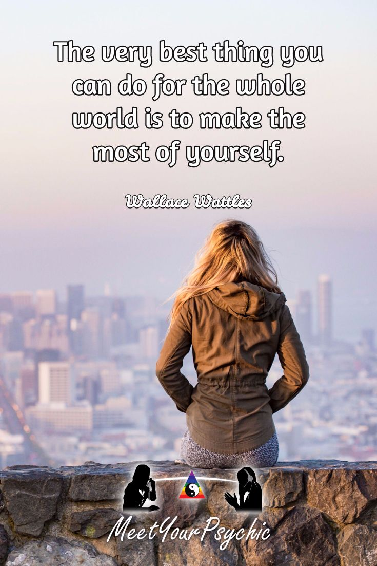 The very best thing you can do for the whole world is to make the most of yourself. Wallace Wattles. Psychic Phone Reading 18779877792 #psychic #love #follow #nature #beautiful #meetyourpsychic https://meetyourpsychic.com/welcome1