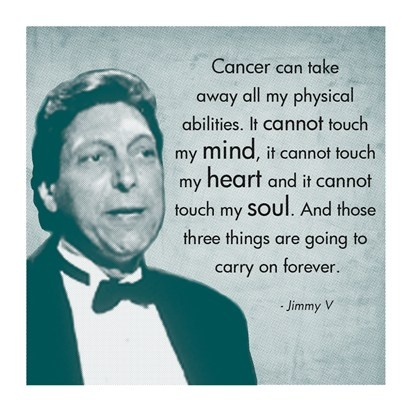 Jimmy V (From his 1993 ESPY speech). One of the greatest inspirational sports successes. And a great coach.