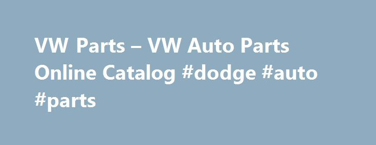 VW Parts – VW Auto Parts Online Catalog #dodge #auto #parts http://sweden.remmont.com/vw-parts-vw-auto-parts-online-catalog-dodge-auto-parts/  #online auto parts store # Your VW Parts Search is Over Did you know most of the other VW parts sites out there are all owned by the same company, we are one of the few independent VW parts sites. We guarantee free UPS Ground to the 48 states on every VW parts order over 75 dollars not including tax or cores. All of our catalog is available to you…