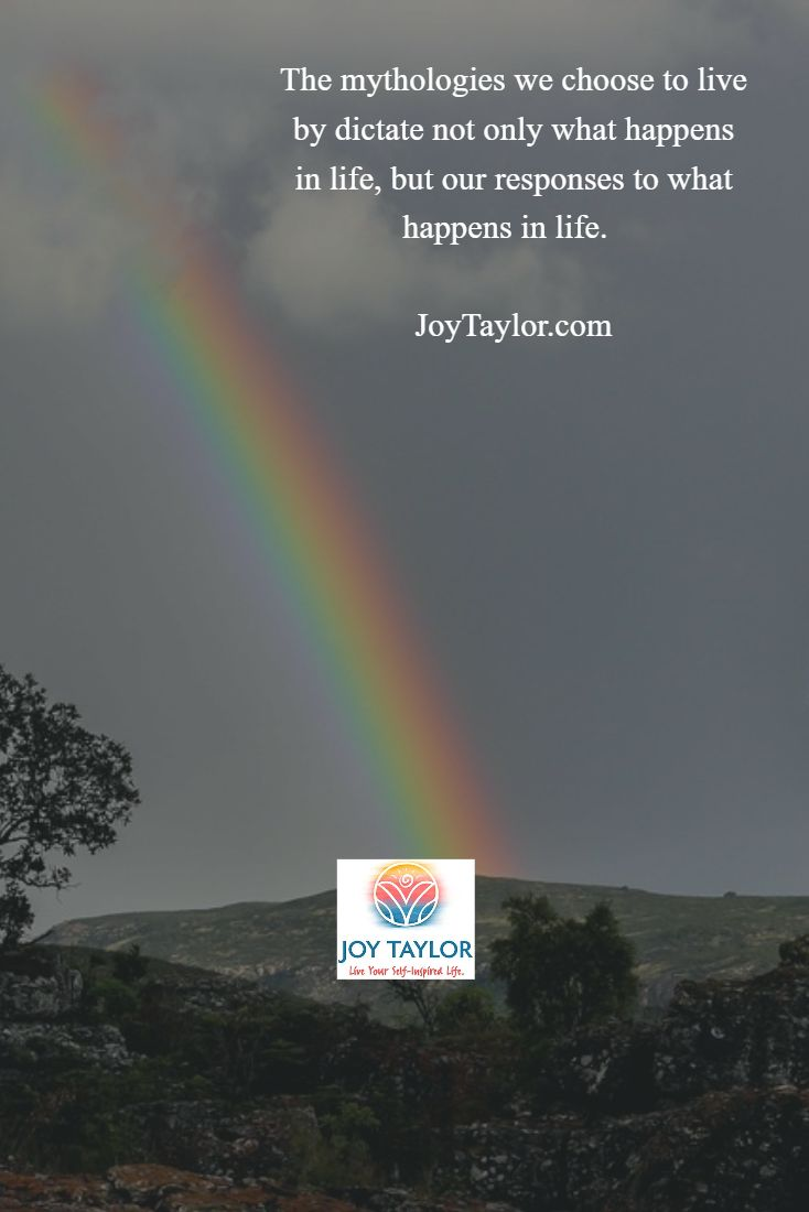 """The mythologies we choose to live by dictate not only what happens in life, but our responses to what happens in life."" - Joy Taylor, inspirational speaker, writer, and coach"