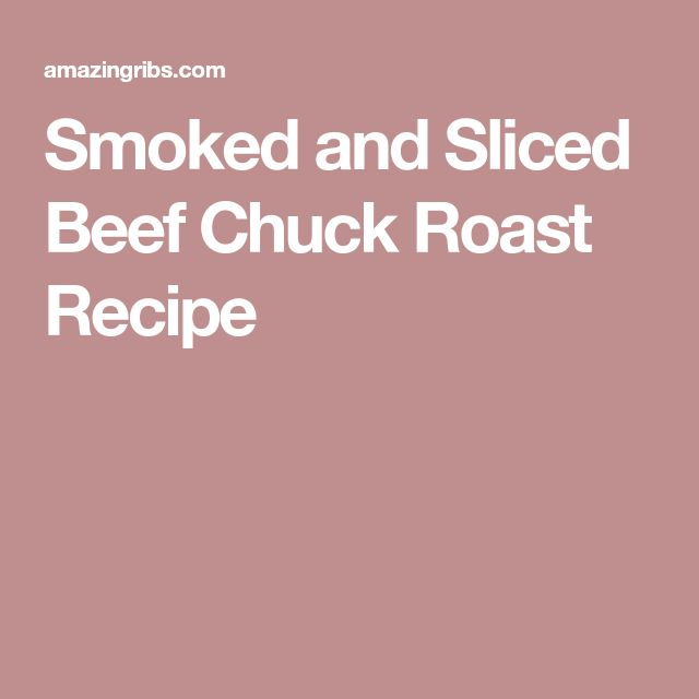 Smoked and Sliced Beef Chuck Roast Recipe