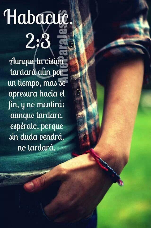 Habacuc 2:3 Aunque la visión tardará aún por un tiempo, mas se apresura hacia el fin, y no mentirá; aunque tardare, espéralo, porque sin duda vendrá, no tardará. /Frases ♥ Cristianas ♥