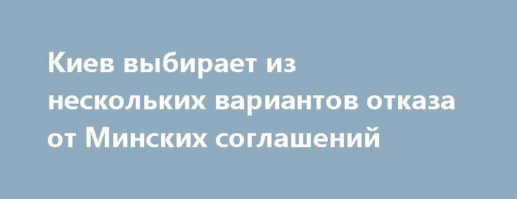 Киев выбирает из нескольких вариантов отказа от Минских соглашений http://rusdozor.ru/2017/02/12/kiev-vybiraet-iz-neskolkix-variantov-otkaza-ot-minskix-soglashenij/  На сегодняшний день уже очевидно, что украинские власти не будут выполнять Минские соглашения в том виде, в каком они были заключены, и рассматривают несколько вариантов отказа от них. Среди них есть как те, что так или иначе закрепляют статус-кво, так ...