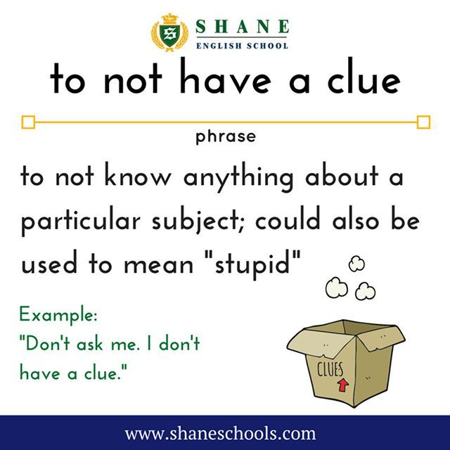 "to not have a clue to not know anything about a particular subject; could also be used to mean ""stupid"" ""Don't ask me. I don't have a clue."" #ShaneEnglishSchool #ShaneEnglish #ShaneSchools #English #Englishclass #Englishlesson #Englishfun #Englishisfun #language #languagelearning #education #educational #phrase #phrases #phraseoftheday #idiom #idioms"