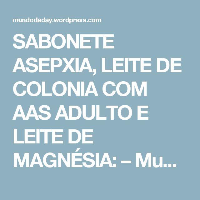 SABONETE ASEPXIA, LEITE DE COLONIA COM AAS ADULTO E LEITE DE MAGNÉSIA: – Mundo da Day