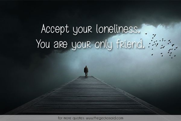 Accept your loneliness. You are your only friend.  #accept #friend #loneliness #lonely #only #quotes #sad