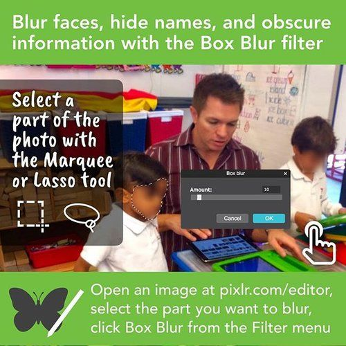 If you're on a computer and need to blur students' faces, names, or other things, you can use Pixlr Editor at pixlr.com/editor. You upload the photo, choose a part of the photo with the Marquee or Lasso tool, click Box Blur from the Filter menu, choose the amount of blur, and click OK. You can select another part of the photo to blur more than one spot. When done, go to Pixlr's File menu to Save.